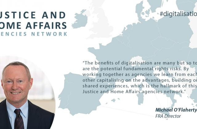 "FRA Director says: ""The benefits of digitalisation are many but so too are the potential fundamental rights risks. By working together as agencies we learn from each other capitalising on the advantages, building on shared experiences, which is the hallmark of this Justice and Home Affairs agencies network."""